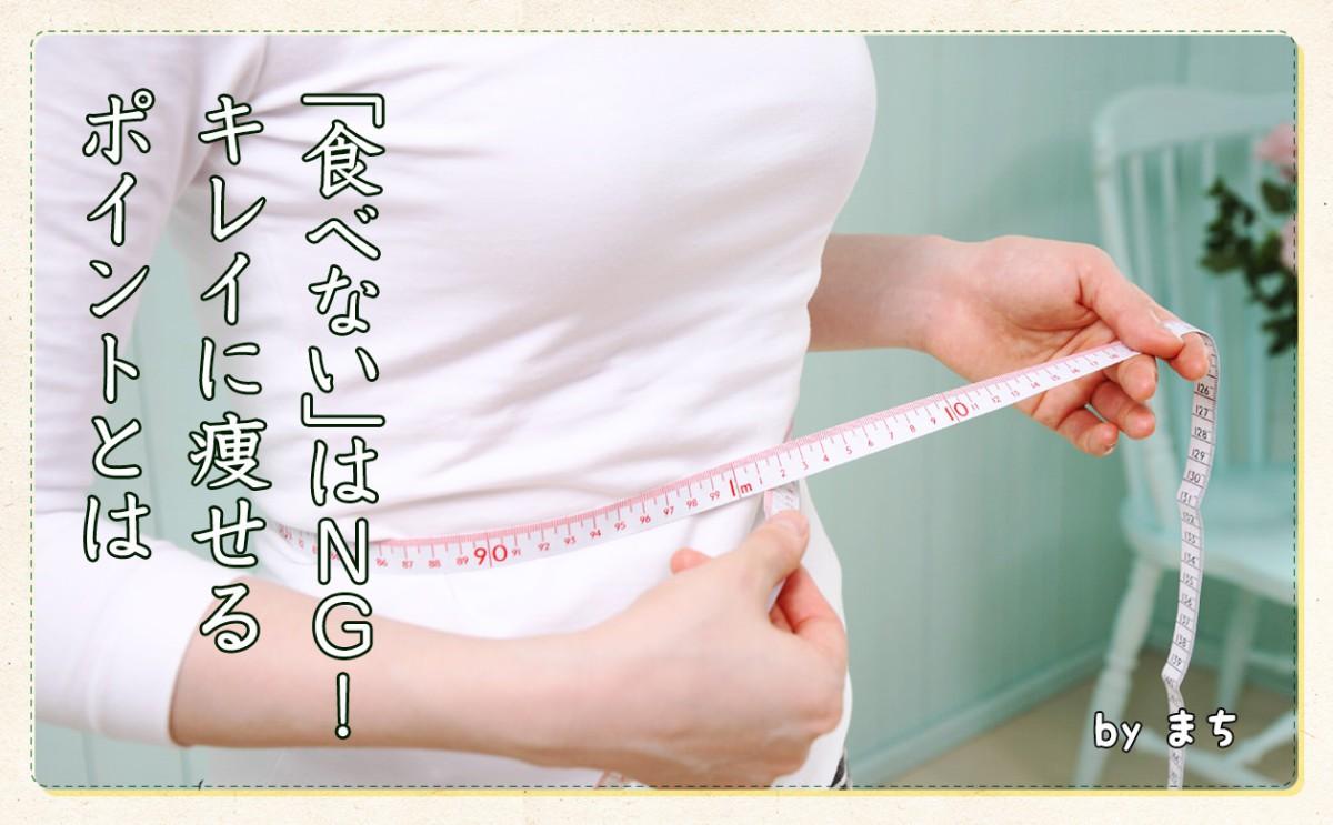 「食べないはNG!!」無理なく、キレイに痩せるには?